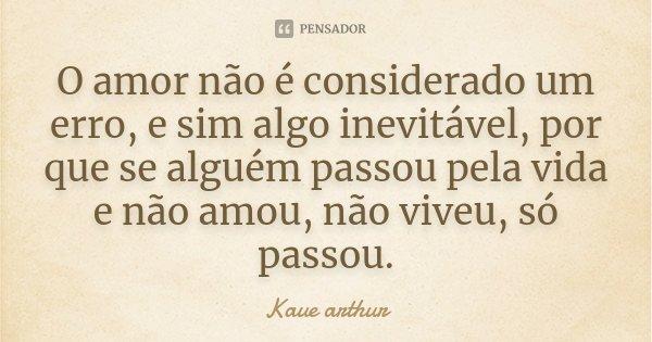 O amor não é considerado um erro, e sim algo inevitável, por que se alguém passou pela vida e não amou, não viveu, só passou.... Frase de Kaue Arthur.