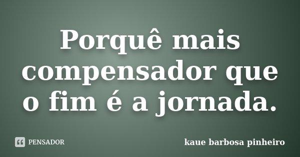 Porquê mais compensador que o fim é a jornada.... Frase de Kauê Barbosa Pinheiro.