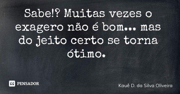 Sabe!? Muitas vezes o exagero não é bom... mas do jeito certo se torna ótimo.... Frase de Kauê D. da Silva Oliveira.