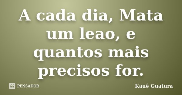 A cada dia, Mata um leao, e quantos mais precisos for.... Frase de Kauê Guatura.