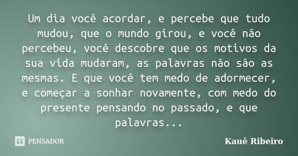 Um dia você acordar, e percebe que tudo mudou, que o mundo girou, e você não percebeu, você descobre que os motivos da sua vida mudaram, as palavras não são as ... Frase de Kauê Ribeiro.
