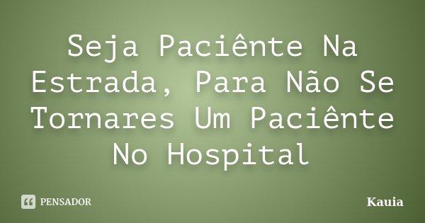 Seja Paciênte Na Estrada, Para Não Se Tornares Um Paciênte No Hospital... Frase de Kauia.