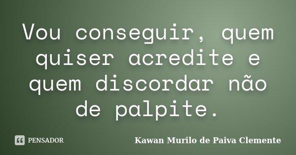 Vou conseguir, quem quiser acredite e quem discordar não de palpite.... Frase de Kawan Murilo de Paiva Clemente.