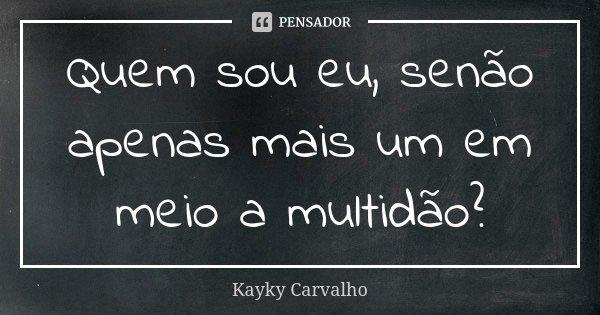 Quem sou eu, senão apenas mais um em meio a multidão?... Frase de Kayky Carvalho.