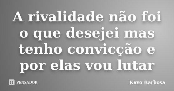 A rivalidade não foi o que desejei mas tenho convicção e por elas vou lutar... Frase de Kayo Barbosa.