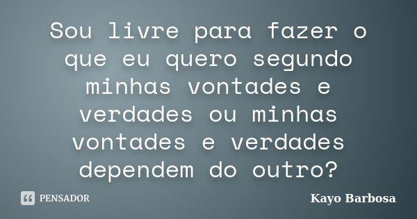 Sou livre para fazer o que eu quero segundo minhas vontades e verdades ou minhas vontades e verdades dependem do outro?... Frase de Kayo Barbosa.