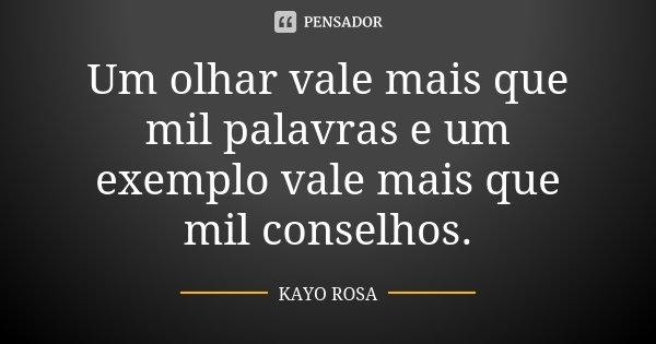Um olhar vale mais que mil palavras e um exemplo vale mais que mil conselhos.... Frase de Kayo Rosa.