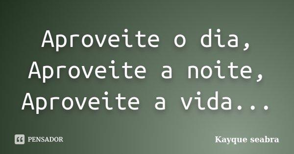 Aproveite o dia, Aproveite a noite, Aproveite a vida...... Frase de Kayque seabra.