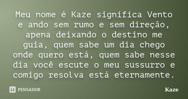 Meu nome é Kaze significa Vento e ando sem rumo e sem direção, apena deixando o destino me guia, quem sabe um dia chego onde quero está, quem sabe nesse dia voc... Frase de kaze.