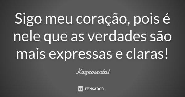Sigo meu coração, pois é nele que as verdades são mais expressas e claras!... Frase de Kazrosental.