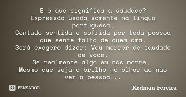 E o que significa a saudade? Expressão usada somente na língua portuguesa, Contudo sentida e sofrida por toda pessoa que sente falta de quem ama. Será exagero d... Frase de Kedman Fereira.