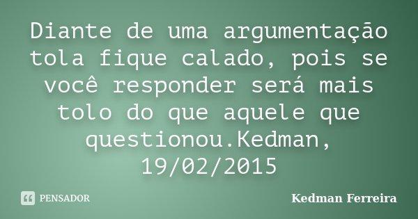 Diante de uma argumentação tola fique calado, pois se você responder será mais tolo do que aquele que questionou. Kedman, 19/02/2015... Frase de Kedman Ferreira.