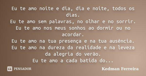 Eu te amo noite e dia, dia e noite, todos os dias. Eu te amo sem palavras, no olhar e no sorrir. Eu te amo nos meus sonhos ao dormir ou no acordar. Eu te amo na... Frase de Kedman Ferreira.