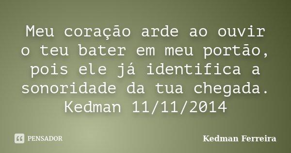 Meu coração arde ao ouvir o teu bater em meu portão, pois ele já identifica a sonoridade da tua chegada. Kedman 11/11/2014... Frase de Kedman Ferreira.