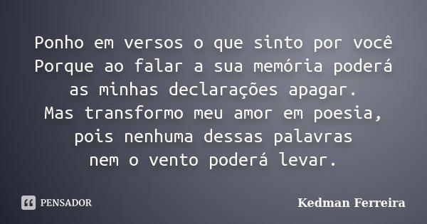 Ponho em versos o que sinto por você Porque ao falar a sua memória poderá as minhas declarações apagar. Mas transformo meu amor em poesia, pois nenhuma dessas p... Frase de Kedman Ferreira.
