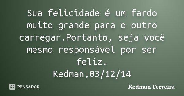 Sua felicidade é um fardo muito grande para o outro carregar.Portanto, seja você mesmo responsável por ser feliz. Kedman,03/12/14... Frase de Kedman Ferreira.