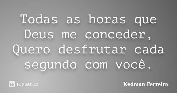 Todas as horas que Deus me conceder, Quero desfrutar cada segundo com você.... Frase de Kedman Ferreira.