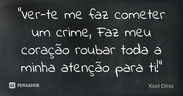 """""""Ver-te me faz cometer um crime, Faz meu coração roubar toda a minha atenção para ti!""""... Frase de Keel Diniz."""