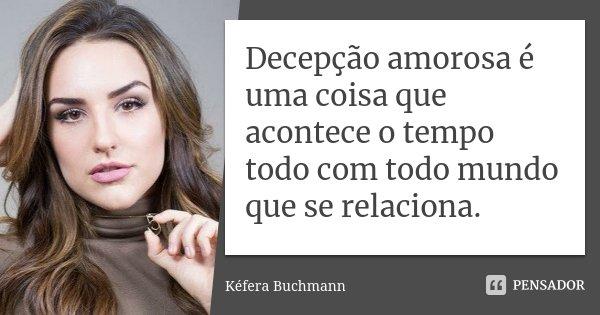 Decepção amorosa é uma coisa que acontece o tempo todo com todo mundo que se relaciona.... Frase de Kéfera Buchmann.