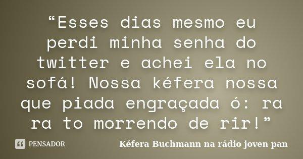 """""""Esses dias mesmo eu perdi minha senha do twitter e achei ela no sofá! Nossa kéfera nossa que piada engraçada ó: ra ra to morrendo de rir!""""... Frase de Kéfera Buchmann na rádio joven pan."""