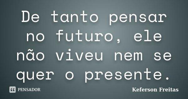 De tanto pensar no futuro, ele não viveu nem se quer o presente.... Frase de Keferson Freitas.