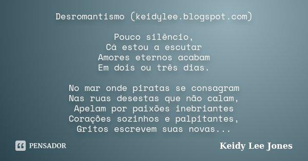 Desromantismo (keidylee.blogspot.com) Pouco silêncio, Cá estou a escutar Amores eternos acabam Em dois ou três dias. No mar onde piratas se consagram Nas ruas d... Frase de Keidy Lee Jones.