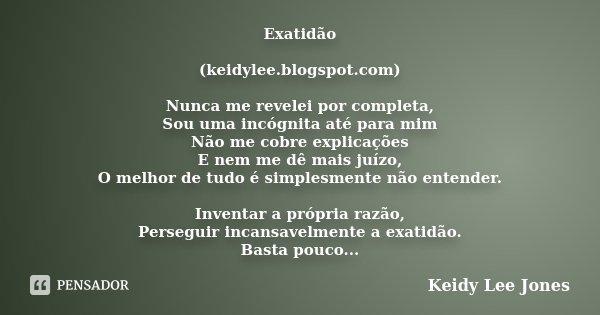 Exatidão (keidylee.blogspot.com) Nunca me revelei por completa, Sou uma incógnita até para mim Não me cobre explicações E nem me dê mais juízo, O melhor de tudo... Frase de Keidy Lee Jones.