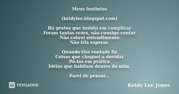 Meus Instintos (keidylee.blogspot.com) Há gestos que insisto em complicar Foram tantas vezes, não consigo contar Não cobrei entendimento Não iria esperar. Quand... Frase de Keidy Lee Jones.