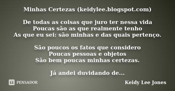 Minhas Certezas (keidylee.blogspot.com) De todas as coisas que juro ter nessa vida Poucas são as que realmente tenho As que eu sei: são minhas e das quais perte... Frase de Keidy Lee Jones.