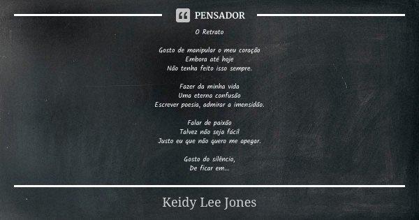 O Retrato Gosto de manipular o meu coração Embora até hoje Não tenha feito isso sempre. Fazer da minha vida Uma eterna confusão Escrever poesia, admirar a imens... Frase de Keidy Lee Jones.