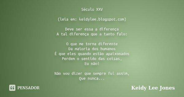 Século XXV (leia em: keidylee.blogspot.com) Deve ser essa a diferença A tal diferença que a tanto falo: O que me torna diferente Da maioria dos humanos É que el... Frase de Keidy Lee Jones.
