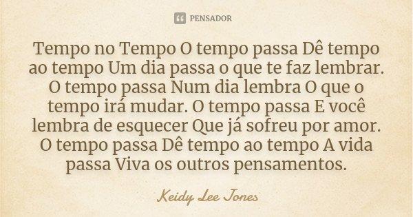 Tempo no Tempo O tempo passa Dê tempo ao tempo Um dia passa o que te faz lembrar. O tempo passa Num dia lembra O que o tempo irá mudar. O tempo passa E você lem... Frase de Keidy Lee Jones.