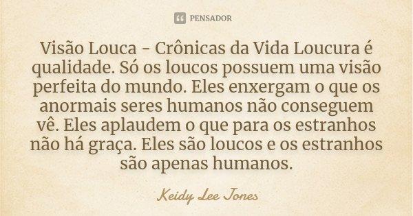 Visão Louca - Crônicas da Vida Loucura é qualidade. Só os loucos possuem uma visão perfeita do mundo. Eles enxergam o que os anormais seres humanos não consegue... Frase de Keidy Lee Jones.