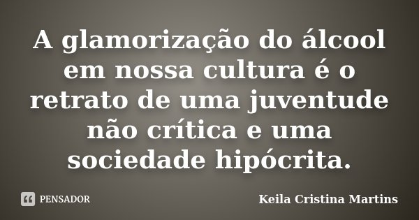 A glamorização do álcool em nossa cultura é o retrato de uma juventude não crítica e uma sociedade hipócrita.... Frase de Keila Cristina Martins.