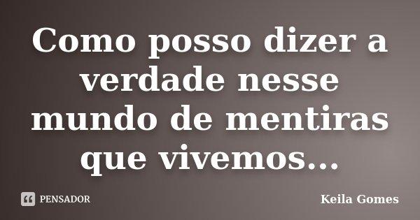 Como posso dizer a verdade nesse mundo de mentiras que vivemos...... Frase de Keila Gomes.