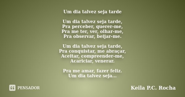Um dia talvez seja tarde Um dia talvez seja tarde, Pra perceber, querer-me, Pra me ter, ver, olhar-me, Pra observar, beijar-me. Um dia talvez seja tarde, Pra co... Frase de Keila P.C. Rocha.