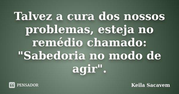 """Talvez a cura dos nossos problemas, esteja no remédio chamado: """"Sabedoria no modo de agir"""".... Frase de Keila Sacavem."""