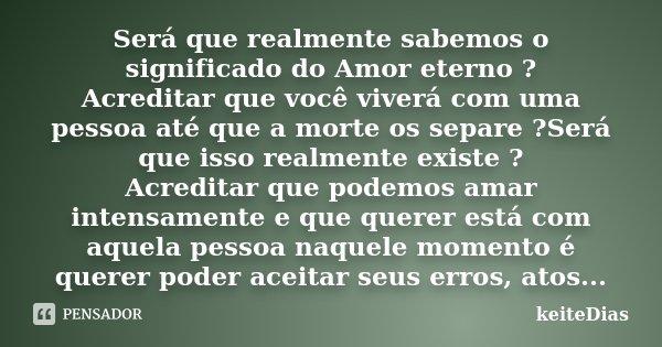 Será que realmente sabemos o significado do Amor eterno ? Acreditar que você viverá com uma pessoa até que a morte os separe ?Será que isso realmente existe ? A... Frase de keiteDias.