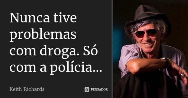 Nunca tive problemas com droga. Só com a polícia...... Frase de Keith Richards.