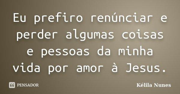 Eu prefiro renúnciar e perder algumas coisas e pessoas da minha vida por amor à Jesus.... Frase de Kélila Nunes.