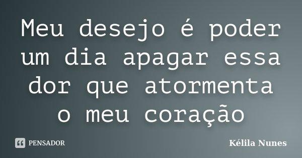Meu desejo é poder um dia apagar essa dor que atormenta o meu coração... Frase de Kélila Nunes.