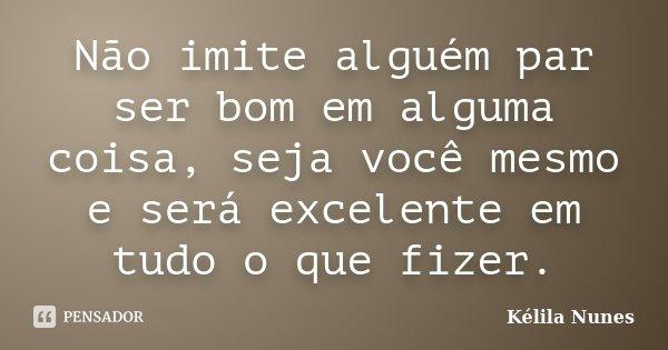Não imite alguém par ser bom em alguma coisa, seja você mesmo e será excelente em tudo o que fizer.... Frase de Kélila Nunes.