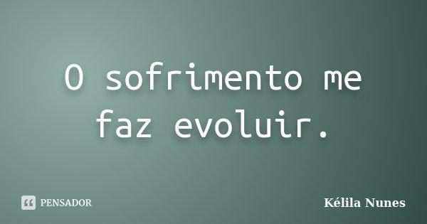 O sofrimento me faz evoluir.... Frase de Kélila Nunes.