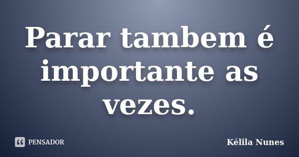 Parar tambem é importante as vezes.... Frase de Kélila Nunes.