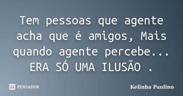 Tem pessoas que agente acha que é amigos, Mais quando agente percebe... ERA SÓ UMA ILUSÃO .... Frase de Kelinha Paulino.