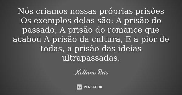 Nós criamos nossas próprias prisões Os exemplos delas são: A prisão do passado, A prisão do romance que acabou A prisão da cultura, E a pior de todas, a prisão ... Frase de Kellane Reis.
