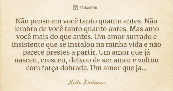 Não penso em você tanto quanto antes. Não lembro de você tanto quanto antes. Mas amo você mais do que antes. Um amor surrado e insistente que se instalou na min... Frase de Kelli Kadanus.