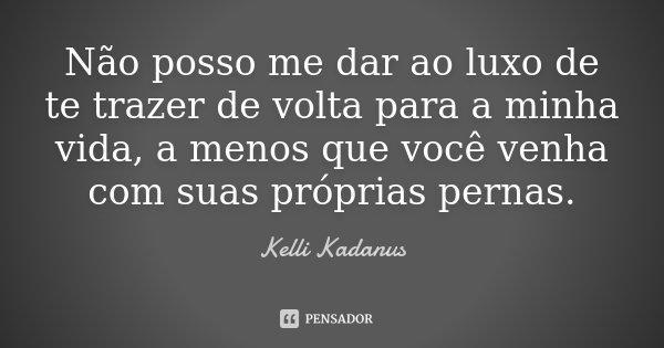 Não posso me dar ao luxo de te trazer de volta para a minha vida, a menos que você venha com suas próprias pernas.... Frase de Kelli Kadanus.