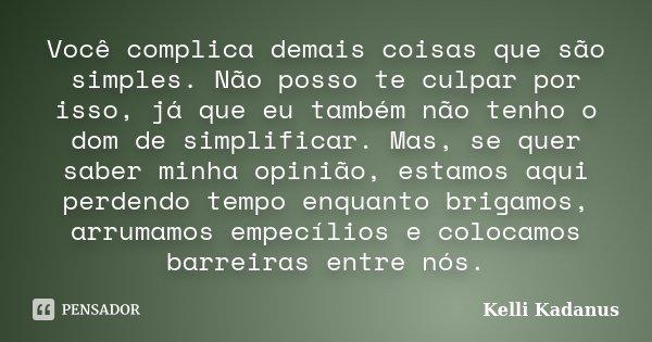 Você complica demais coisas que são simples. Não posso te culpar por isso, já que eu também não tenho o dom de simplificar. Mas, se quer saber minha opinião, es... Frase de Kelli Kadanus.
