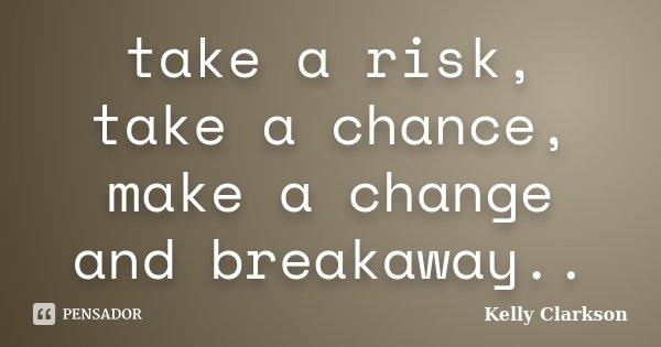 take a risk, take a chance, make a change and breakaway..... Frase de Kelly Clarkson.